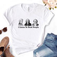 I Listen To Dead People Classical Print Women tshirt Cotton Casual Funny t shirt