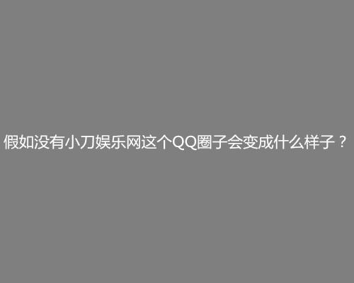 假如没有小刀娱乐网这个QQ圈子会变成什么样子?