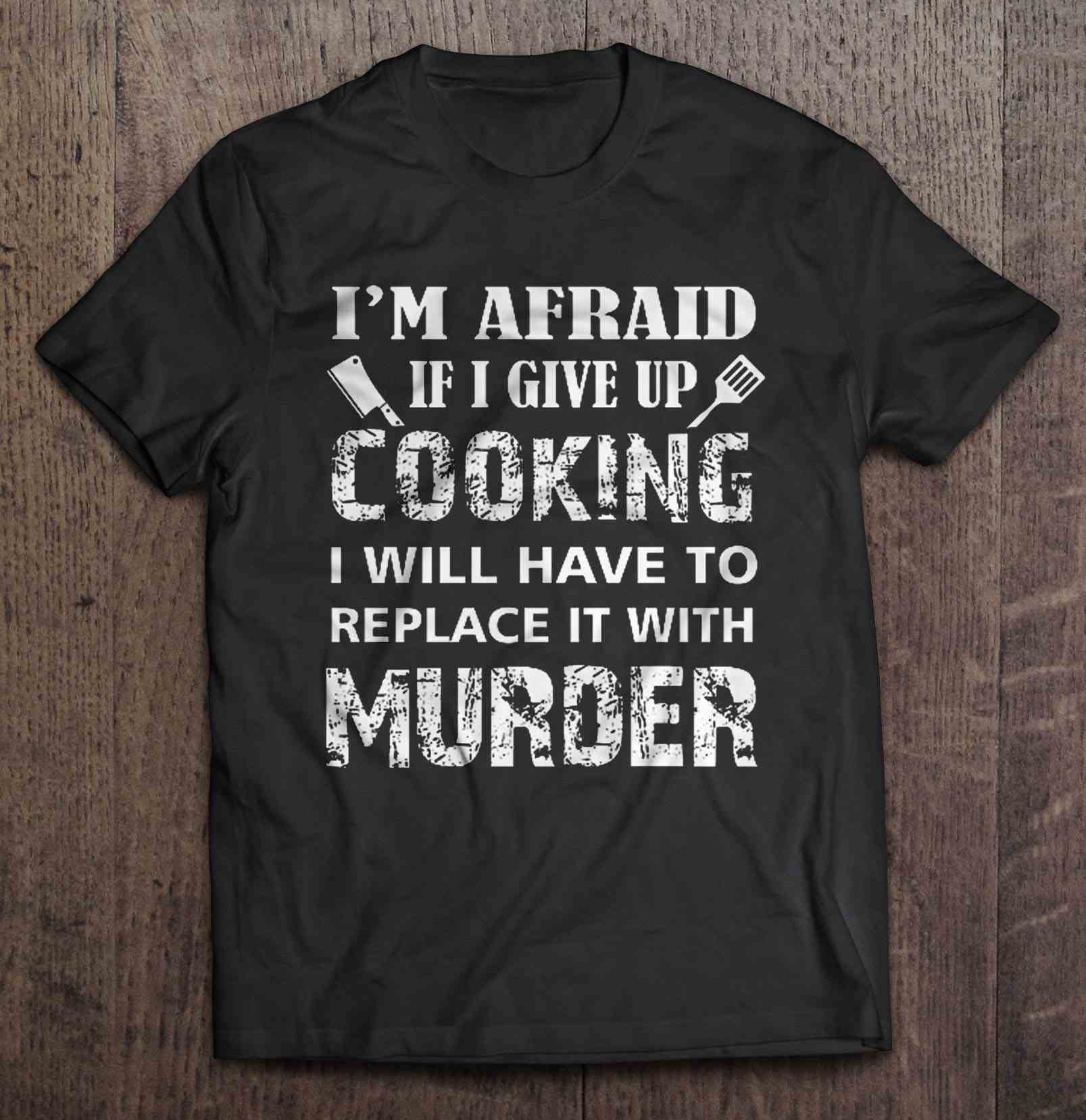 I'M Afraid If I Give Up Cooking I Will Have To Replace It With Murder T-Shirts image