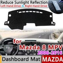 Для Mazda 8 MPV 2006~ LY Противоскользящий коврик для приборной панели, защита от солнца, защитный коврик, аксессуары для ковров 2007 2008 2009