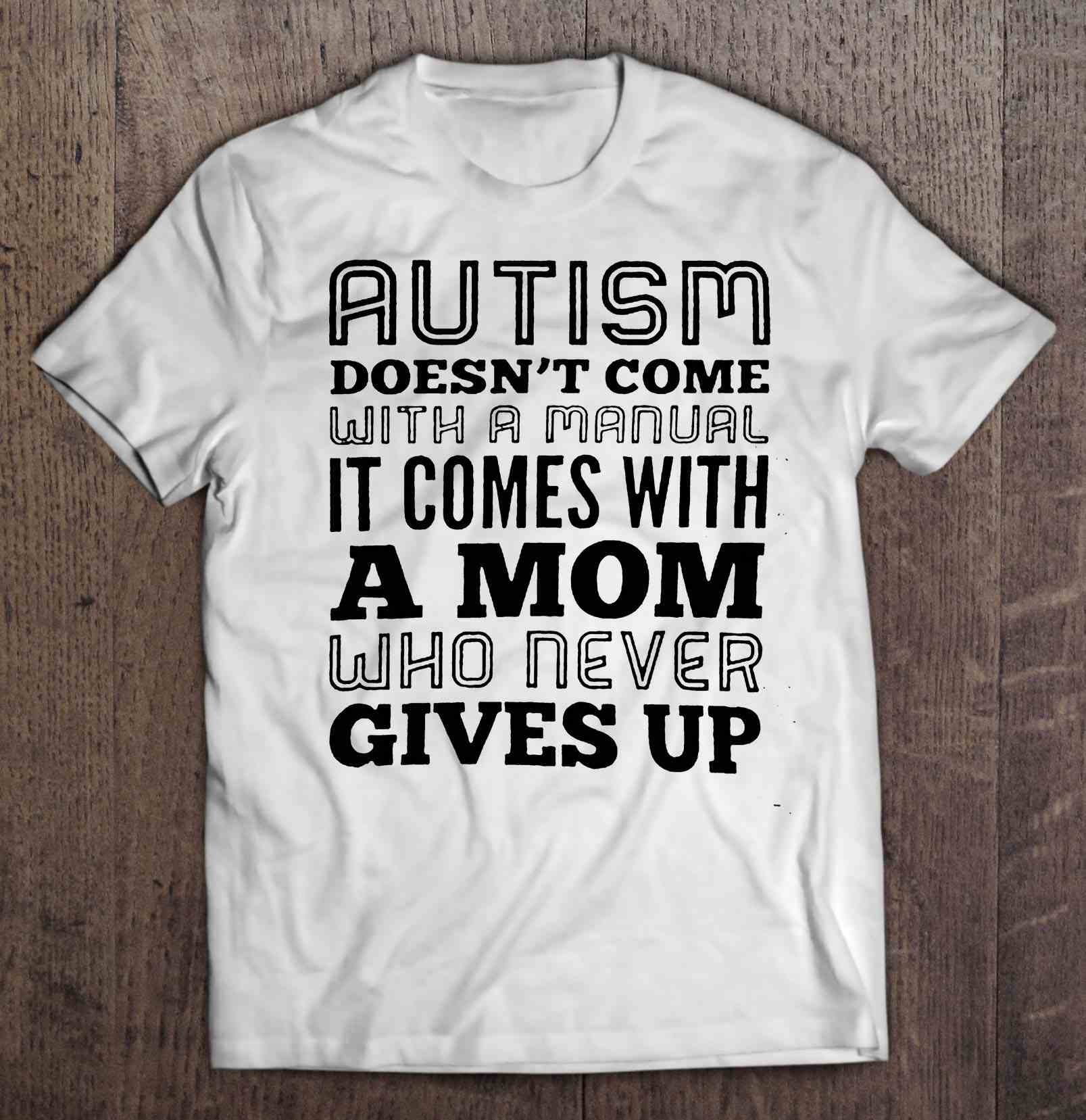 Autism Doesn'T Come With A Manual It Comes With A Mom Who Never Gives Up White Version T-Shirts image