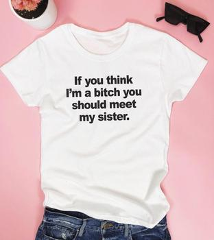 If you think I'm a bitch you should meet my sister Women tshirt Cotton Hipster Funny t-shirt Gift Lady Yong Girl Top Tee ZY-449 1