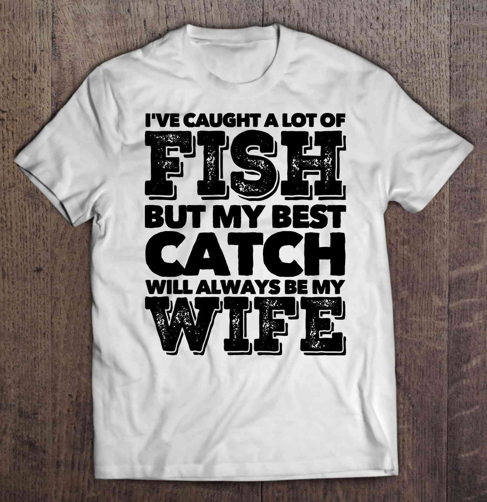 I'Ve Caught A Lot Of Fish But My Best Catch Will Always Be My Wife White Version T-Shirts image