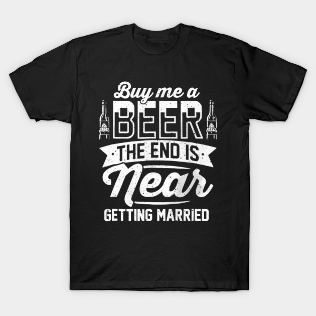 Men t-shirt Buy me a beer the end is near   bachelor party gift tshirt Women t shirt
