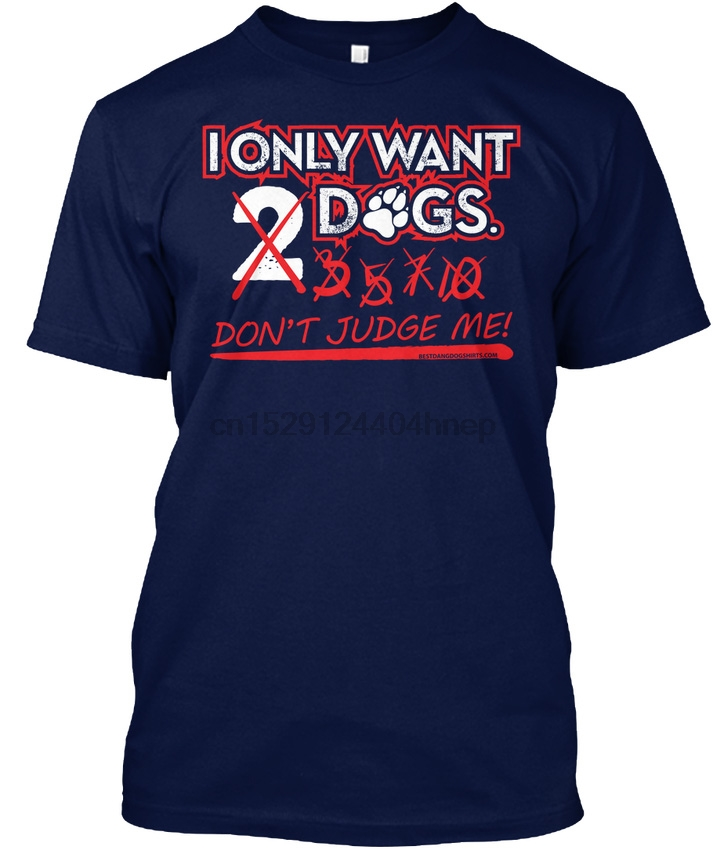 - I Only Want 2 Dogs L 3 5 7 10 Don T Judge Me Popular Tagless Tee T-Shirt