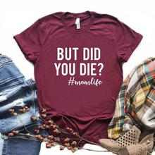 But Did You Die momlife Print Women Tshirts Cotton Casual Funny t Shirt For