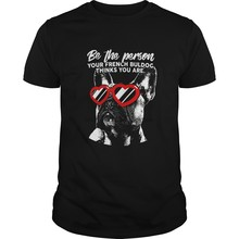 Men tshirt Short sleeve Be the Person Your French Bulldog Thinks You Are Shirt cool tee tops Women t-shirt(China)