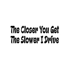 14cm*5cm The Closer You Get Slower I Drive Funny Car Styling Vinyl Sticker Decal