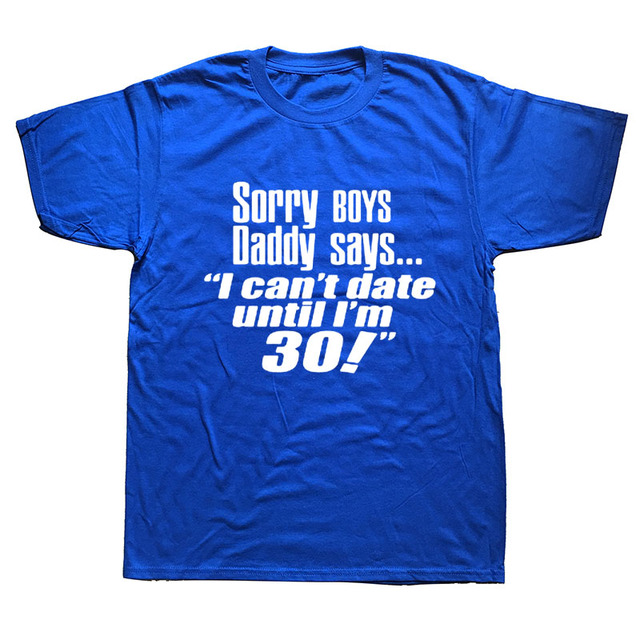 Sorry Daddy Says Cant Date Till Im 30 Funny Mens Birthday Gift Men T Shirt Tshirt New O Neck Casual Tee Camisetas