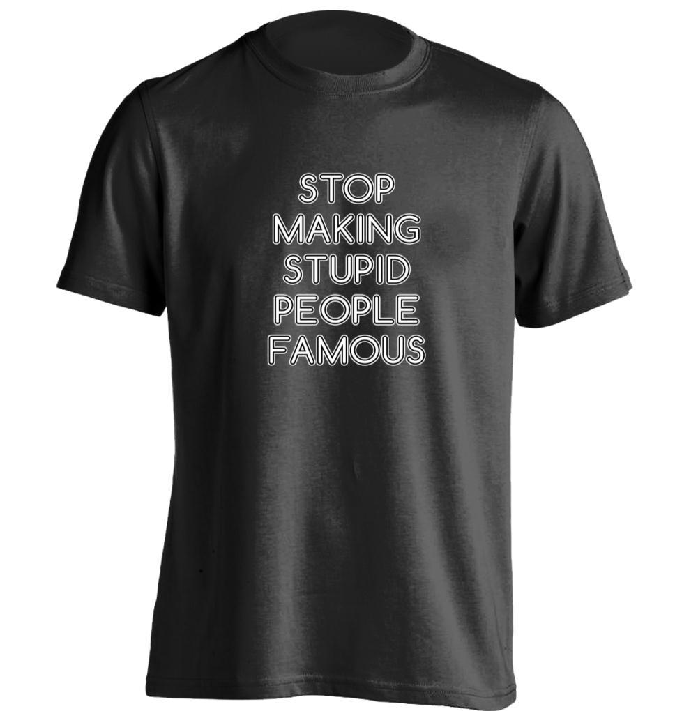 Stop Making Stupid People Famous Mens Womens Cool T