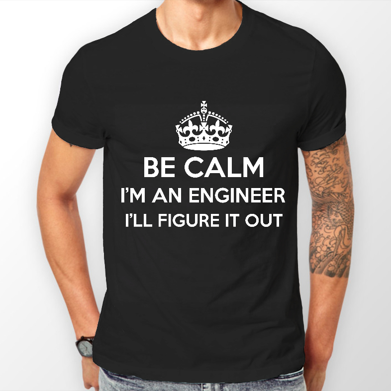 Be Calm Im An Engineer Funny Cheeky T Shirt Army Dad Birthday Gift Idea For Men High Quality Tees Top Tee Man Boy Shirts