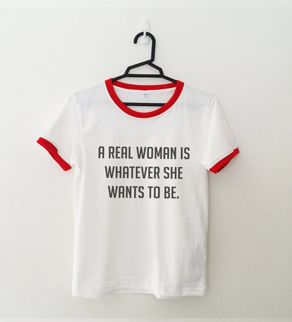 A REAL WOMEN IS WHATEVER SHE WANTS TO BE women t shirt ringer tee funny tshirt tumblr fe ...