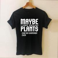 Может быть, у меня достаточно растений, что нет садовника, когда-либо принт, женская футболка с коротким рукавом, Повседневная хлопковая хип...