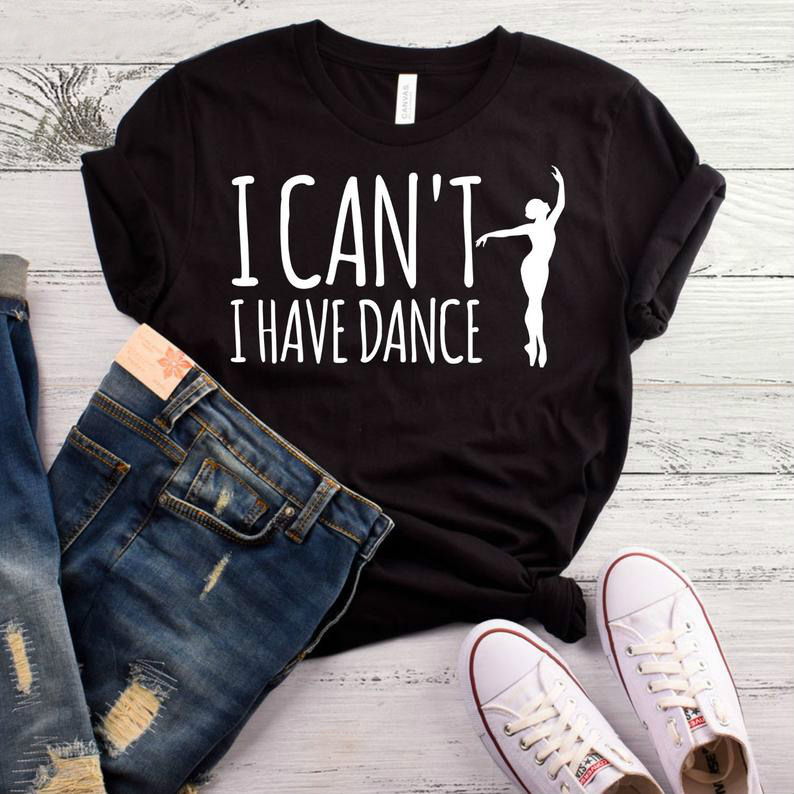 I Can't I Have Dance Print Women Tshirt Cotton Casual Funny T Shirt For Lady Yong Girl Top Tee Higher Quality Drop Ship S-456
