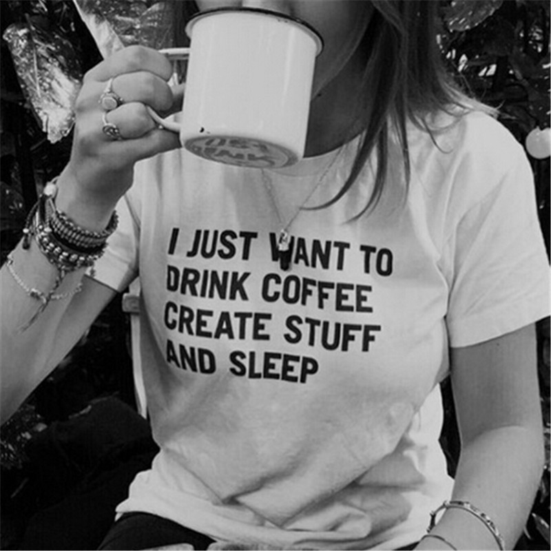 I Just Want To Drink Coffee Create Stuff Tshirt Funny Letter Print T -Shirt Women Casual White Short Sleeve T Shirts T -F10033