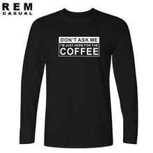 New JUST HERE FOR THE COFFEE FUNNY PRINTED T Shirts O Neck Fashion Cotton Male Long sleeve T-shirts