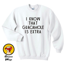 I know that guacamole is extra Printed Sweatshirt Guacamole Womens Funny Slogan Mens Unisex Tumblr-D212