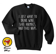I Just Want to Drink Wine Save Animals and Take Naps shirt Funny Quote Fashion Hipster Top Crewneck Sweatshirt Unisex More Color