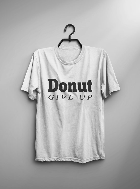 Positive inspiration Donut give up funny tshirts hipster graphic tees tumblr slogan tee quote sassy shirts womens screen-C823