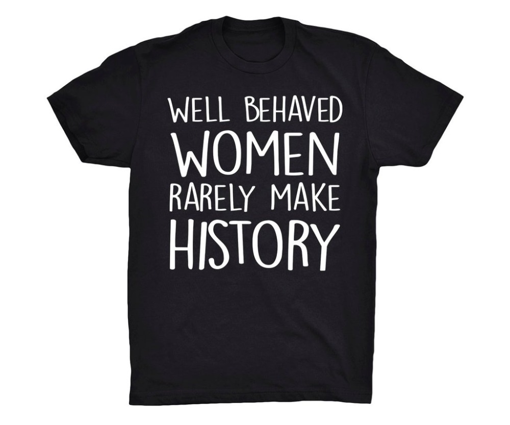 Well Behaved Women Rarely Make History T-shirt feministe women tshirt cool girl tees grunge goth summer camisetas tumblr tops