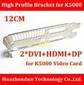 Alta Qualidade NEW ARRIVALS High Profile Bracket para K5000 Vídeo Cartão 12 CM Dual DVI + HDMI + DP Interface