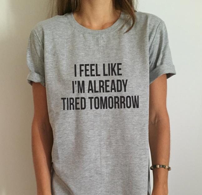 New Women   T     shirt   I feel like i'm already tired tomorrow Cotton Casual Funny   Shirt   For Lady Top Tee Drop Ship 6 Colors Z-263