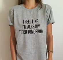 Новый Женский футболка Я чувствую, я уже устал завтра хлопок Повседневная Смешные Рубашку Для Леди Серый Топ Тройник Hipster Серый Z-263