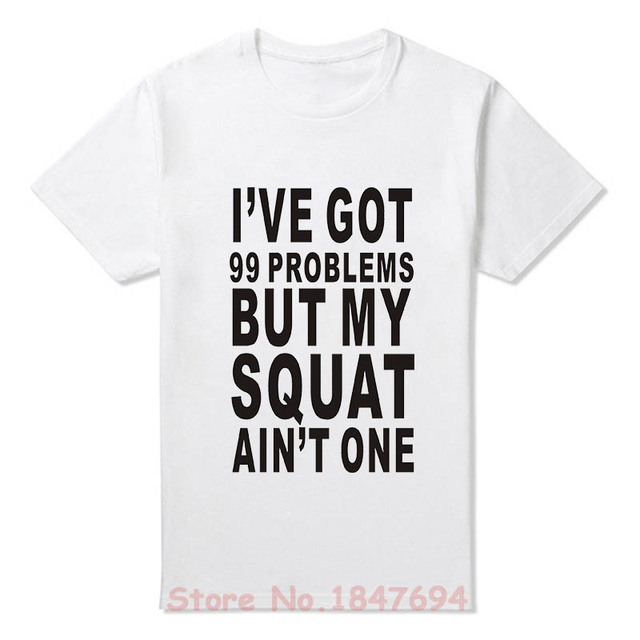 99a9dab685caa1 Summer New I ve Got 99 Problems But My Squat Ain t One T Shirt Men ...