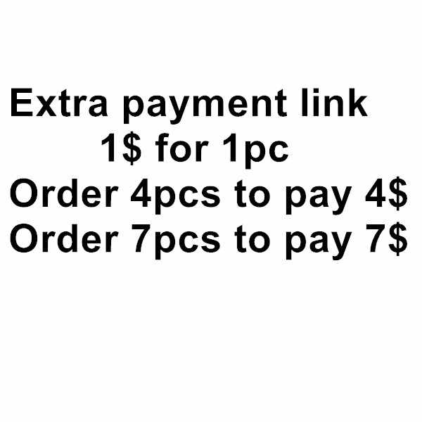 Extra payment link-1$ for 1pc, order 4pcs to pay 4$, order 7pcs to pay 7$, order same quantity as the money you need to pay