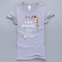 I Am Making Some Changes In My Life Personalized T Shirt 2017 Summer Kawaii T-Shirt Women Harajuku Tops Flower Printed Tshirt