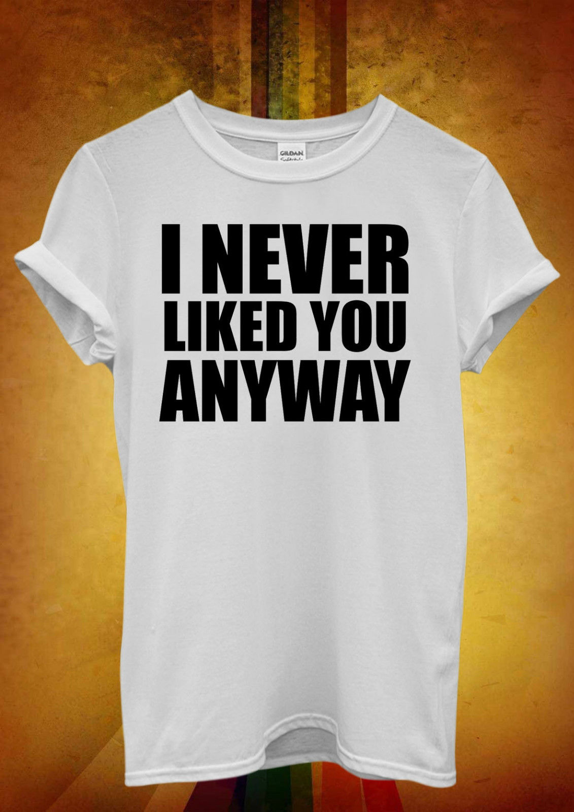 I Never Liked You Anyway Hipster Men Women Unisex T Shirt Top Vest 753 New Shirts Funny Tops Tee