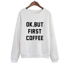 Women Letters Print Pullover Hoodies moletom tumblr Female Tops Ok, But First Coffee 2019 Harajuku Black White Sweatshirt