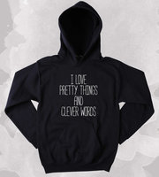 I Love Pretty Things And Clever Words Sweatshirt Sarcastic Sass Girly Clothing Tumblr Hoodie-Z193