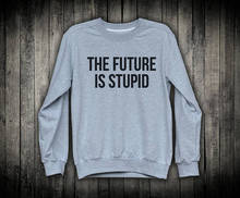 Tumblr Sweatshirt The Future Is Stupid Grunge Clothes Alternative Apparel Boyfriend Gift Sarcastic Streetwear-E522