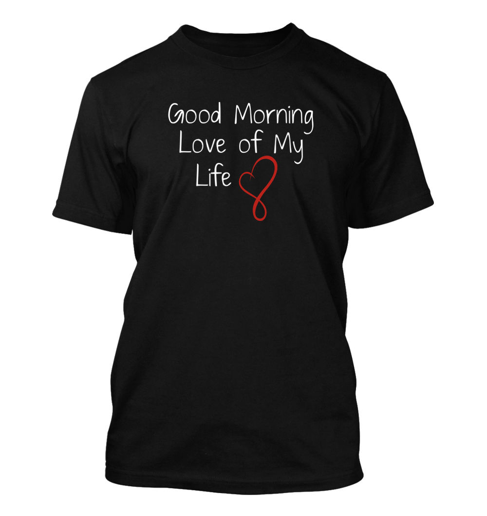 Good Morning Love of My Life #169 - Mens T-Shirt - Funny Humor Comedy Husband