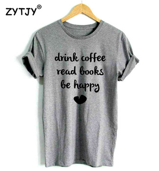 DRINK COFFEE READ BOOKS BE HAPPY Print Women tshirt Casual Cotton Hipster Funny t shirt For Girl Top Tee Tumblr Drop Ship BA-175 1