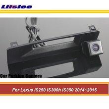 Tylne drzwi uchwyt kamera cofania dla Lexus IS250 300h 350 2014 2015 zintegrowany samochodowy System Android AUTO HD CCD kamery tanie tanio Liislee CN (pochodzenie) Plastikowe + Szkło Drutu Pojazd backup kamery Z tworzywa sztucznego For Lexus IS250 300h 350