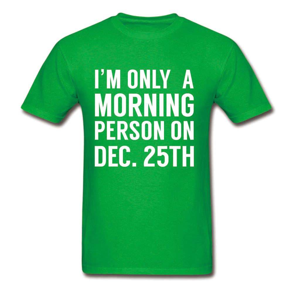 IM ONLY A MORNING PERSON ON DEC 25TH GIFT T-SHIRT CUSTOM HIGH QUALITY CHRISTMAS GIFTS FUNNY T SHIRT HAPPY NEW YEAR TEE SHIRTS