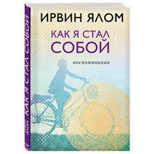 Как я стал собой. Воспоминания (Ирвин Ялом, 978-5-04-090837-0, 384 стр., 12+)