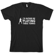 Id Rather Be Playing TablER TennER - Mens T-Shirt 10 Colours Ping Pong Mans Unique Cotton Short Sleeves O-Neck T Shirt