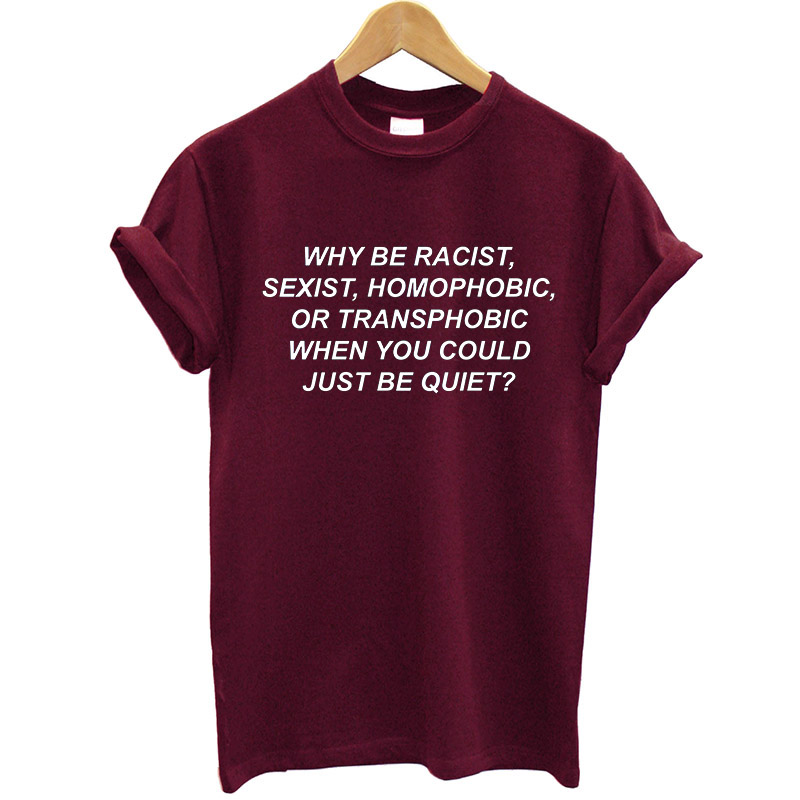 Why Be Racist, Sexist, Homophobic, Transphobic When You Quiet Women Tshirt Cotton Casual T Shirt Lady Yong Girl 6 Color S-831