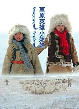 《草原英雄小姐妹》2017年中国大陆剧情电影在线观看