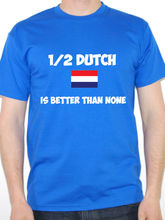 Funny Holland T-Shirt - 1/2 DUTCH IS BETTER THAN NONE - Netherlands Gift Idea Free shipping Tops t shirt Fashion Classic Unique madness is better than defeat