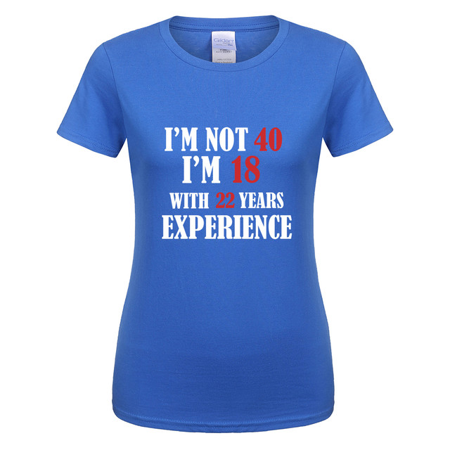 Not 40 Just 18 With 22 Years Experience Summer Cool Casual T Shirt Birthday Gift Women Short Sleeve Cotton O Neck Shirts Tees