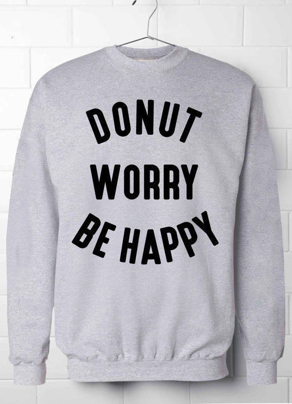 Donut worry be happy Sweatshirt Tumblr Sweatshirt Womens Sweatshirt Best Gift For Girlfr ...