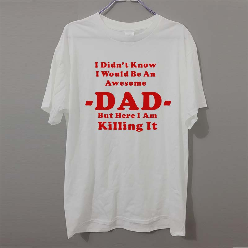 bdfc3724 I Didn't Know I'd Be An Awesome DAD But Here I Am Killing It Adult MENS T  SHIRT Great gift for Dad TShirt Tee Unisex -in T-Shirts from Men's Clothing  on ...