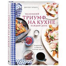 Маленький триумф на кухне каждый день. Рецепты, советы и сотни идей (Джулия Таршен, 978-5-