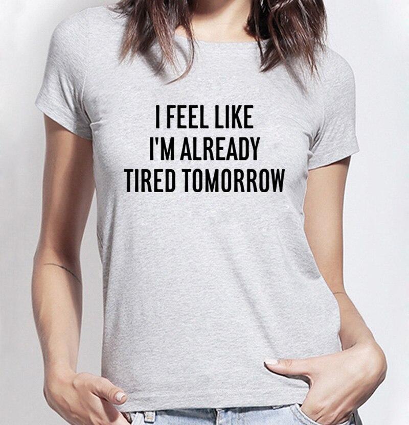 funny Tshirt Women I feel like i'm already tired tomorrow fashion Shirt For Lady brand harajuku female t-shirt kawaii punk tops