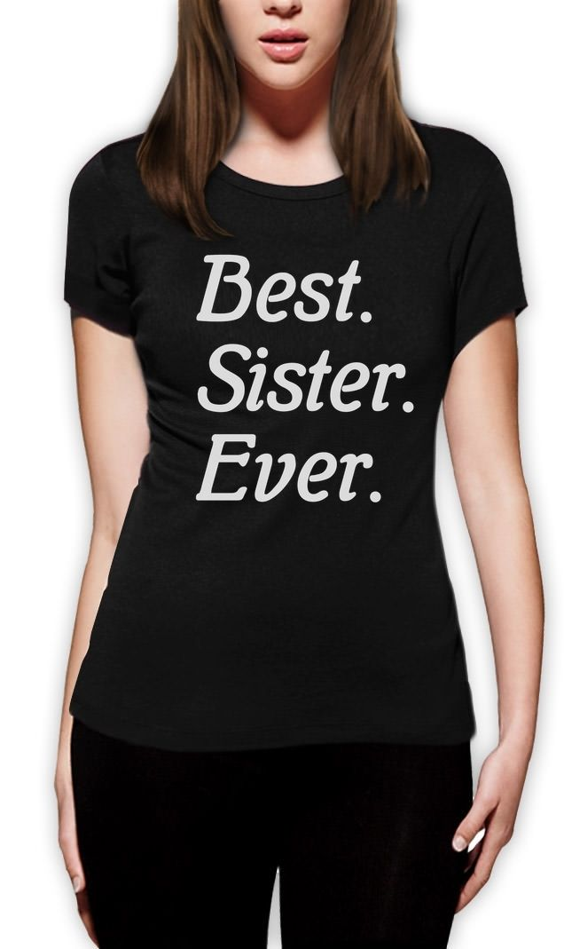 2018 Fashion Best Sister Ever! Siblings Gift Idea Best Sisters Women T-Shirt Greatest sis Casual Short Sleeve Shirt Tee
