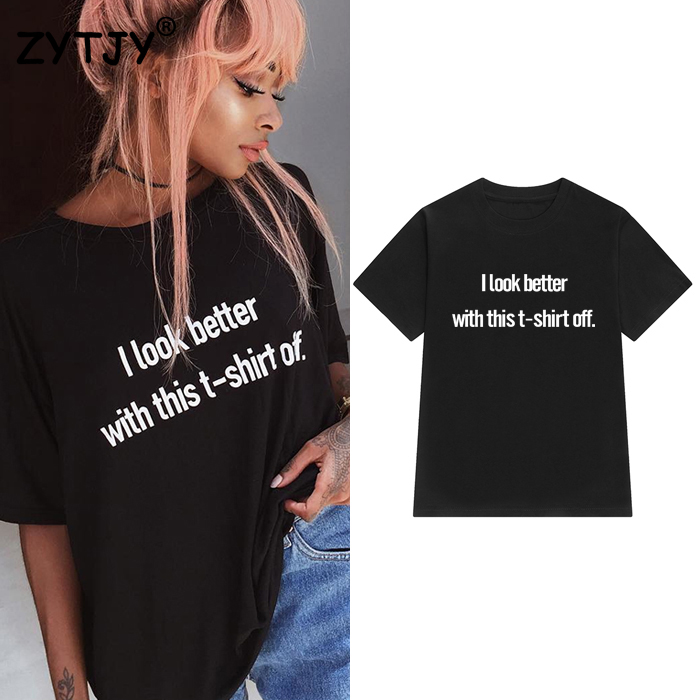 I look better with this t-shirt off Women Tshirt Cotton Casual Funny t shirt For Lady Girl Top Tee Hipster Tumblr Z-1062